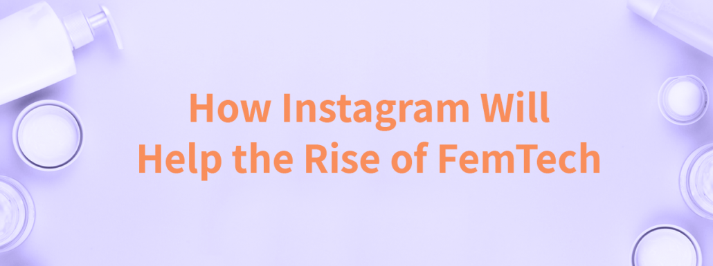 How Instagram Will Help the Rise of FemTech